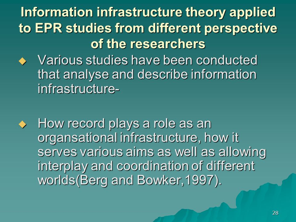 28 Information infrastructure theory applied to EPR studies from different perspective of the researchers  Various studies have been conducted that analyse and describe information infrastructure-  How record plays a role as an organsational infrastructure, how it serves various aims as well as allowing interplay and coordination of different worlds(Berg and Bowker,1997).