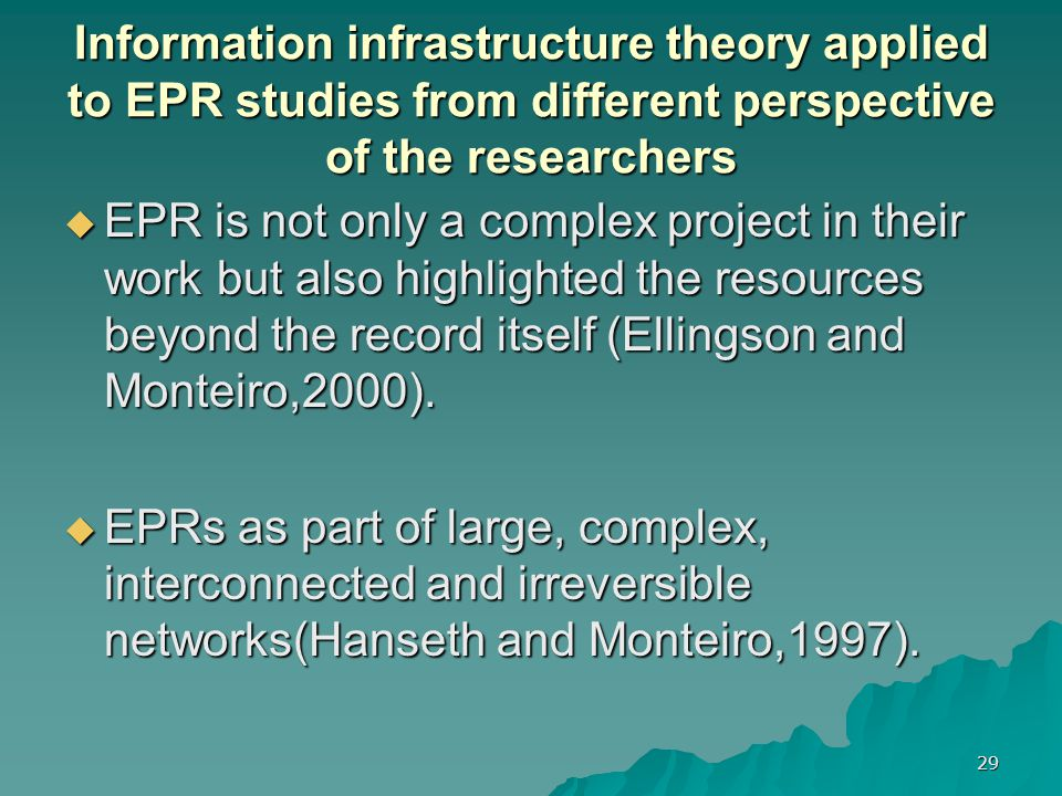 29 Information infrastructure theory applied to EPR studies from different perspective of the researchers  EPR is not only a complex project in their work but also highlighted the resources beyond the record itself (Ellingson and Monteiro,2000).