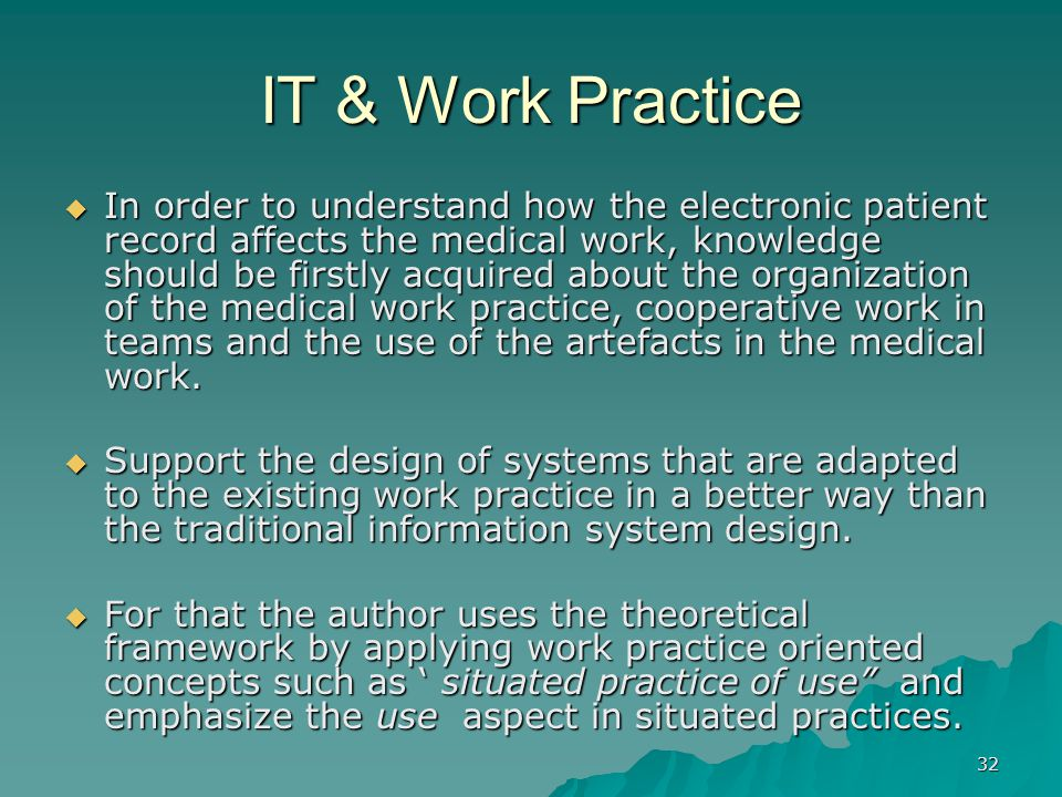 32 IT & Work Practice  In order to understand how the electronic patient record affects the medical work, knowledge should be firstly acquired about the organization of the medical work practice, cooperative work in teams and the use of the artefacts in the medical work.
