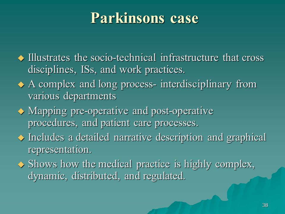 38 Parkinsons case Parkinsons case  Illustrates the socio-technical infrastructure that cross disciplines, ISs, and work practices.
