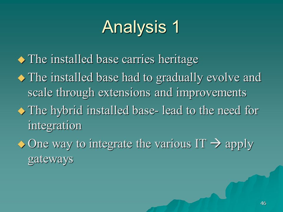 46 Analysis 1  The installed base carries heritage  The installed base had to gradually evolve and scale through extensions and improvements  The hybrid installed base- lead to the need for integration  One way to integrate the various IT  apply gateways