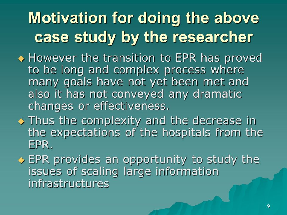 9 Motivation for doing the above case study by the researcher  However the transition to EPR has proved to be long and complex process where many goals have not yet been met and also it has not conveyed any dramatic changes or effectiveness.