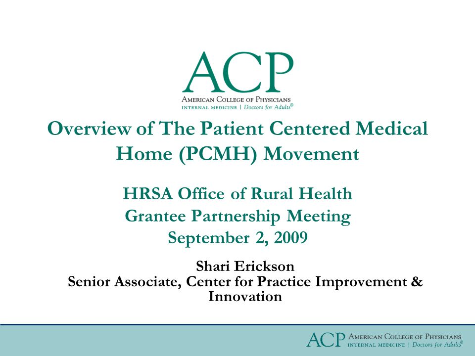 Overview of The Patient Centered Medical Home (PCMH) Movement HRSA Office of Rural Health Grantee Partnership Meeting September 2, 2009 Shari Erickson Senior Associate, Center for Practice Improvement & Innovation