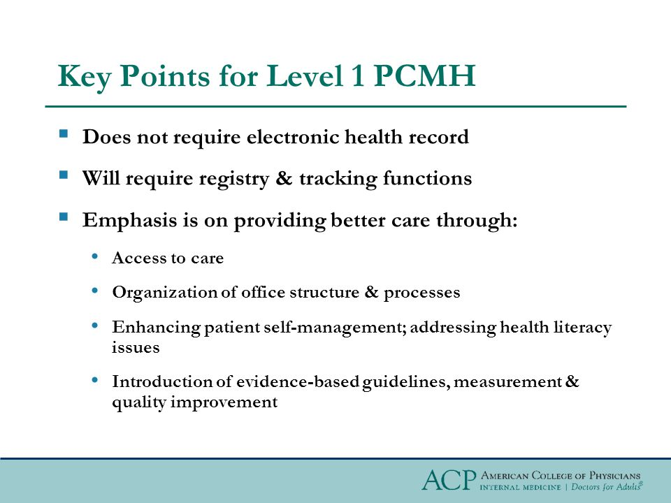 Key Points for Level 1 PCMH  Does not require electronic health record  Will require registry & tracking functions  Emphasis is on providing better care through: Access to care Organization of office structure & processes Enhancing patient self-management; addressing health literacy issues Introduction of evidence-based guidelines, measurement & quality improvement
