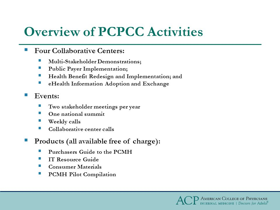 Overview of PCPCC Activities  Four Collaborative Centers:  Multi-Stakeholder Demonstrations;  Public Payer Implementation;  Health Benefit Redesign and Implementation; and  eHealth Information Adoption and Exchange  Events:  Two stakeholder meetings per year  One national summit  Weekly calls  Collaborative center calls  Products (all available free of charge):  Purchasers Guide to the PCMH  IT Resource Guide  Consumer Materials  PCMH Pilot Compilation