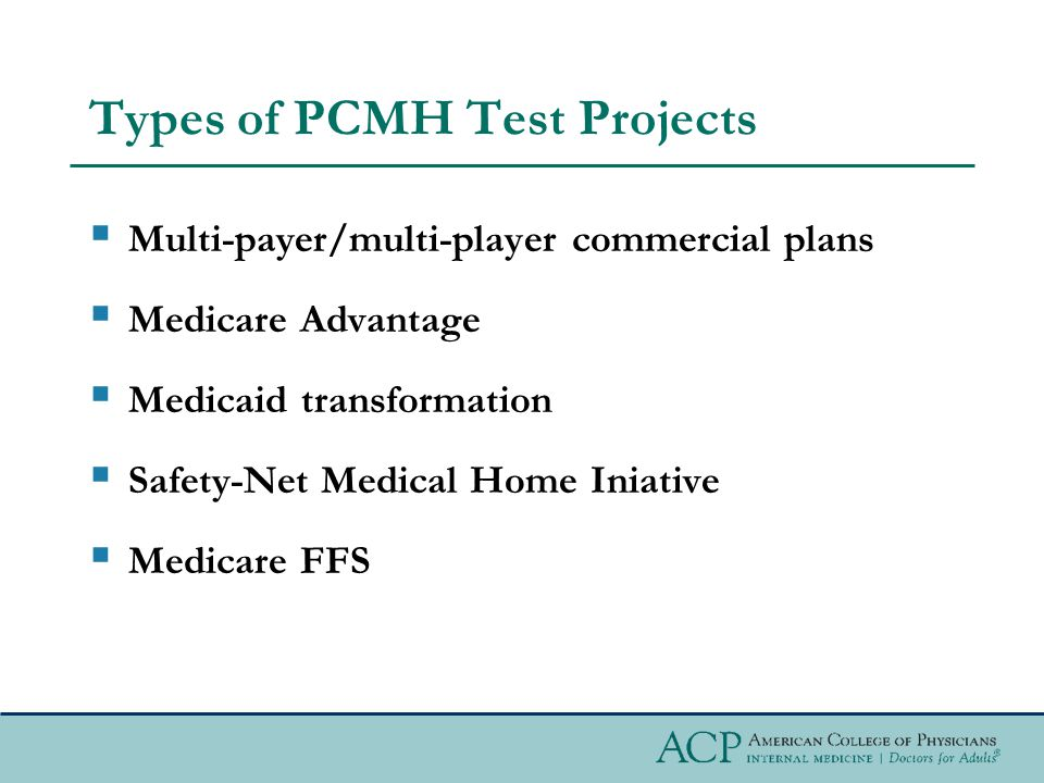 Types of PCMH Test Projects  Multi-payer/multi-player commercial plans  Medicare Advantage  Medicaid transformation  Safety-Net Medical Home Iniative  Medicare FFS