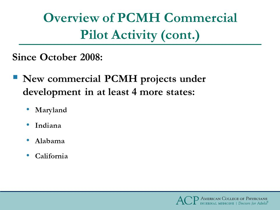 Overview of PCMH Commercial Pilot Activity (cont.) Since October 2008:  New commercial PCMH projects under development in at least 4 more states: Maryland Indiana Alabama California