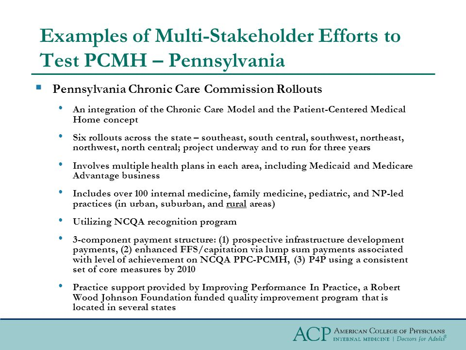 Examples of Multi-Stakeholder Efforts to Test PCMH – Pennsylvania  Pennsylvania Chronic Care Commission Rollouts An integration of the Chronic Care Model and the Patient-Centered Medical Home concept Six rollouts across the state – southeast, south central, southwest, northeast, northwest, north central; project underway and to run for three years Involves multiple health plans in each area, including Medicaid and Medicare Advantage business Includes over 100 internal medicine, family medicine, pediatric, and NP-led practices (in urban, suburban, and rural areas) Utilizing NCQA recognition program 3-component payment structure: (1) prospective infrastructure development payments, (2) enhanced FFS/capitation via lump sum payments associated with level of achievement on NCQA PPC-PCMH, (3) P4P using a consistent set of core measures by 2010 Practice support provided by Improving Performance In Practice, a Robert Wood Johnson Foundation funded quality improvement program that is located in several states