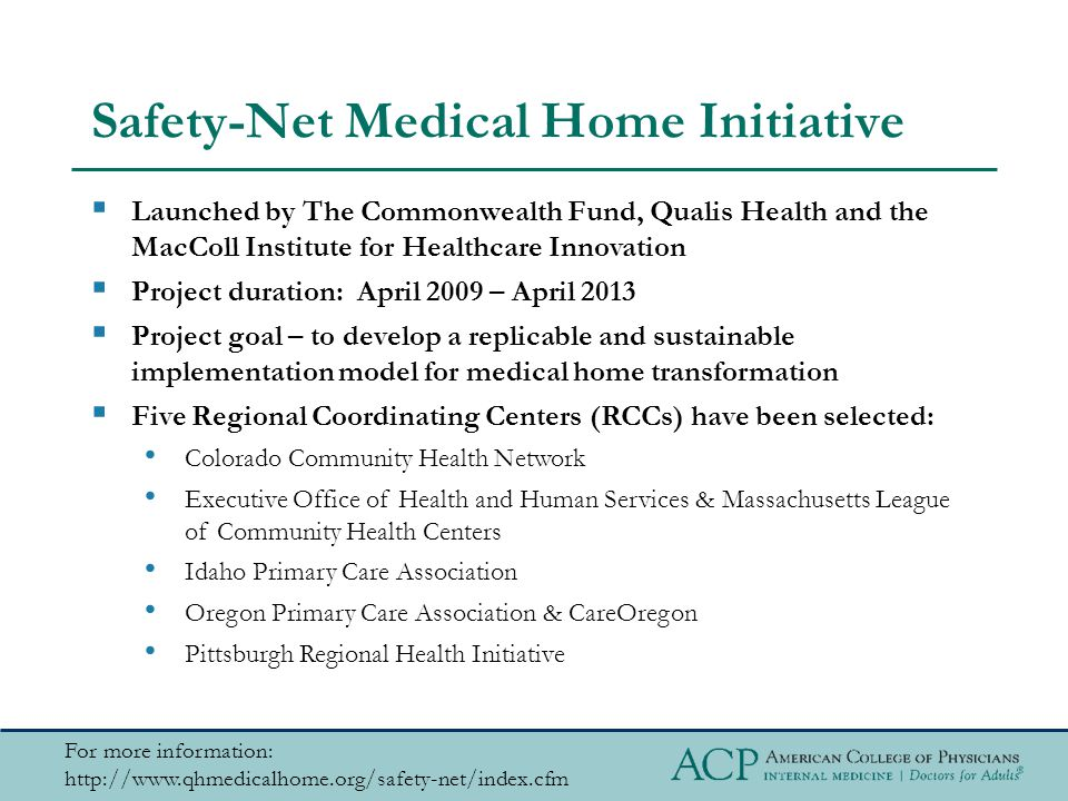 Safety-Net Medical Home Initiative For more information: http://www.qhmedicalhome.org/safety-net/index.cfm  Launched by The Commonwealth Fund, Qualis Health and the MacColl Institute for Healthcare Innovation  Project duration: April 2009 – April 2013  Project goal – to develop a replicable and sustainable implementation model for medical home transformation  Five Regional Coordinating Centers (RCCs) have been selected: Colorado Community Health Network Executive Office of Health and Human Services & Massachusetts League of Community Health Centers Idaho Primary Care Association Oregon Primary Care Association & CareOregon Pittsburgh Regional Health Initiative