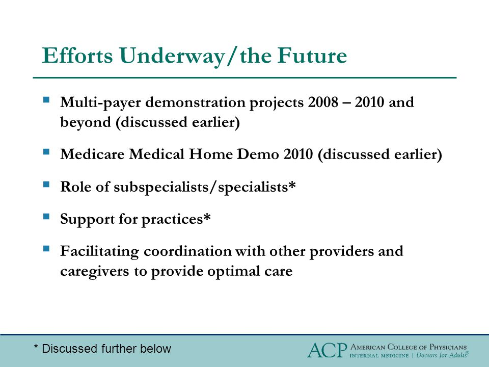Efforts Underway/the Future  Multi-payer demonstration projects 2008 – 2010 and beyond (discussed earlier)  Medicare Medical Home Demo 2010 (discussed earlier)  Role of subspecialists/specialists*  Support for practices*  Facilitating coordination with other providers and caregivers to provide optimal care * Discussed further below
