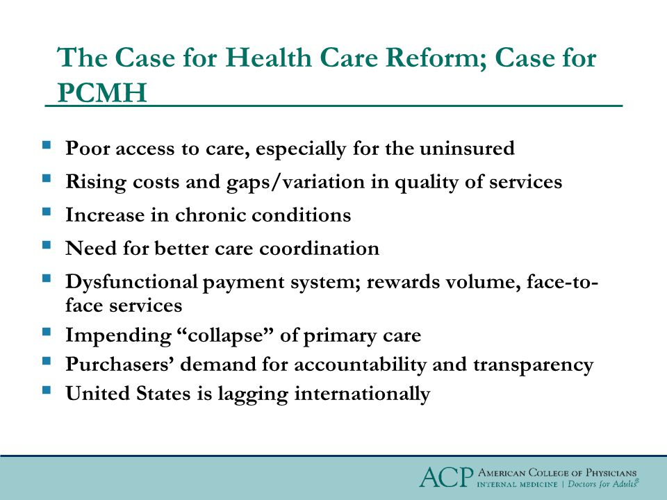 The Case for Health Care Reform; Case for PCMH  Poor access to care, especially for the uninsured  Rising costs and gaps/variation in quality of services  Increase in chronic conditions  Need for better care coordination  Dysfunctional payment system; rewards volume, face-to- face services  Impending collapse of primary care  Purchasers' demand for accountability and transparency  United States is lagging internationally