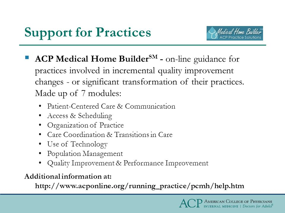 Support for Practices  ACP Medical Home Builder SM - on-line guidance for practices involved in incremental quality improvement changes - or significant transformation of their practices.