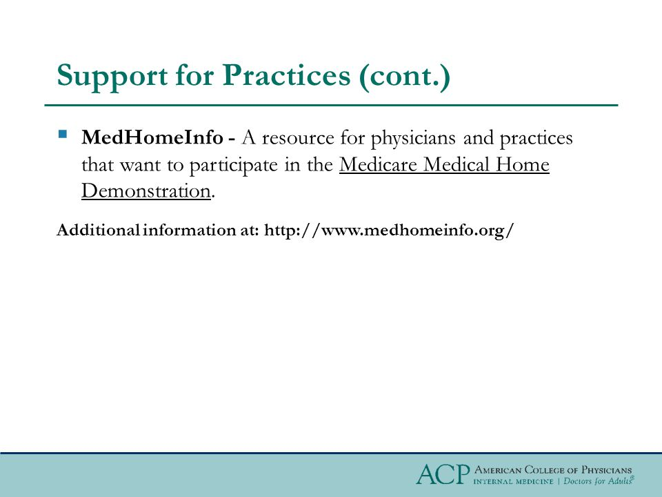Support for Practices (cont.)  MedHomeInfo - A resource for physicians and practices that want to participate in the Medicare Medical Home Demonstration.