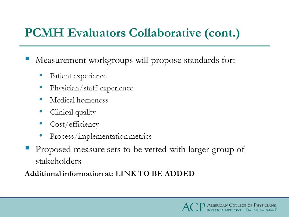 PCMH Evaluators Collaborative (cont.)  Measurement workgroups will propose standards for: Patient experience Physician/staff experience Medical homeness Clinical quality Cost/efficiency Process/implementation metrics  Proposed measure sets to be vetted with larger group of stakeholders Additional information at: LINK TO BE ADDED