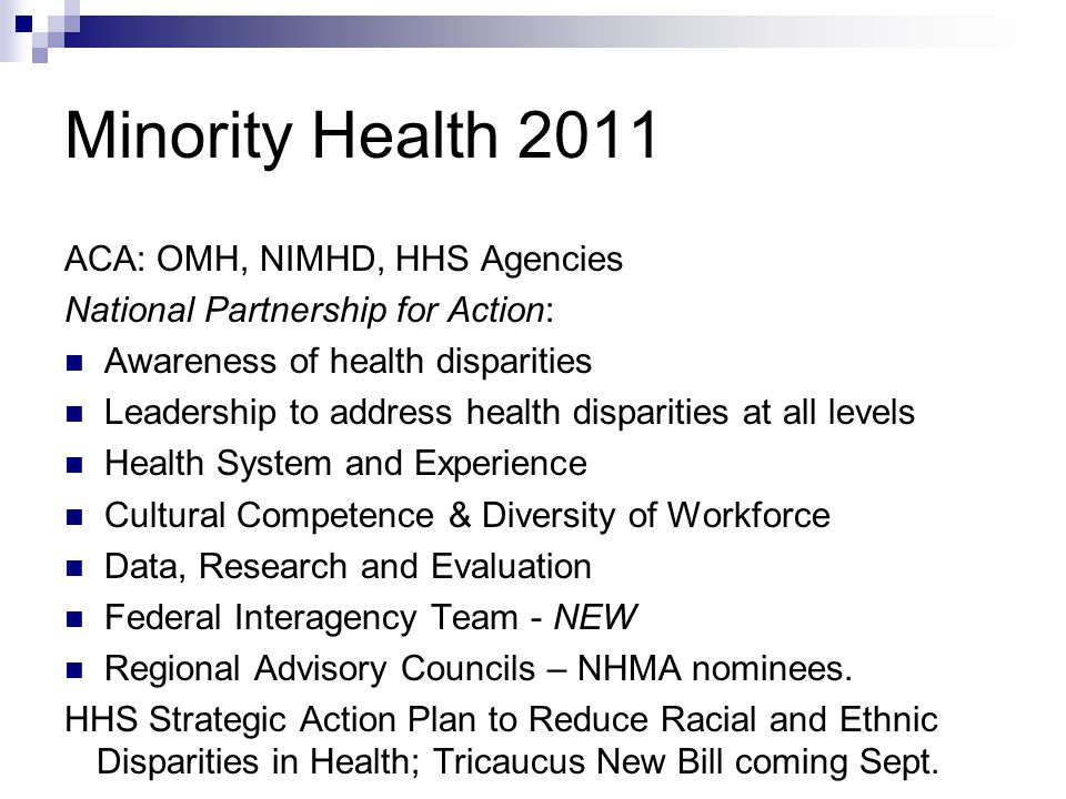 Minority Health 2011 ACA: OMH, NIMHD, HHS Agencies National Partnership for Action: Awareness of health disparities Leadership to address health disparities at all levels Health System and Experience Cultural Competence & Diversity of Workforce Data, Research and Evaluation Federal Interagency Team - NEW Regional Advisory Councils – NHMA nominees.