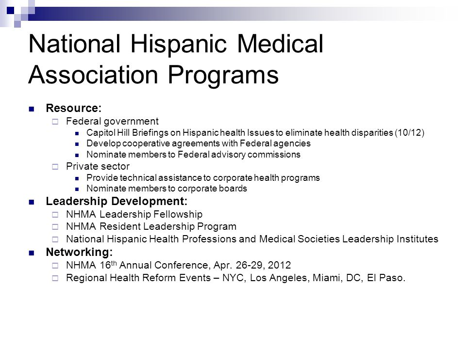 National Hispanic Medical Association Programs Resource:  Federal government Capitol Hill Briefings on Hispanic health Issues to eliminate health disparities (10/12) Develop cooperative agreements with Federal agencies Nominate members to Federal advisory commissions  Private sector Provide technical assistance to corporate health programs Nominate members to corporate boards Leadership Development:  NHMA Leadership Fellowship  NHMA Resident Leadership Program  National Hispanic Health Professions and Medical Societies Leadership Institutes Networking:  NHMA 16 th Annual Conference, Apr.
