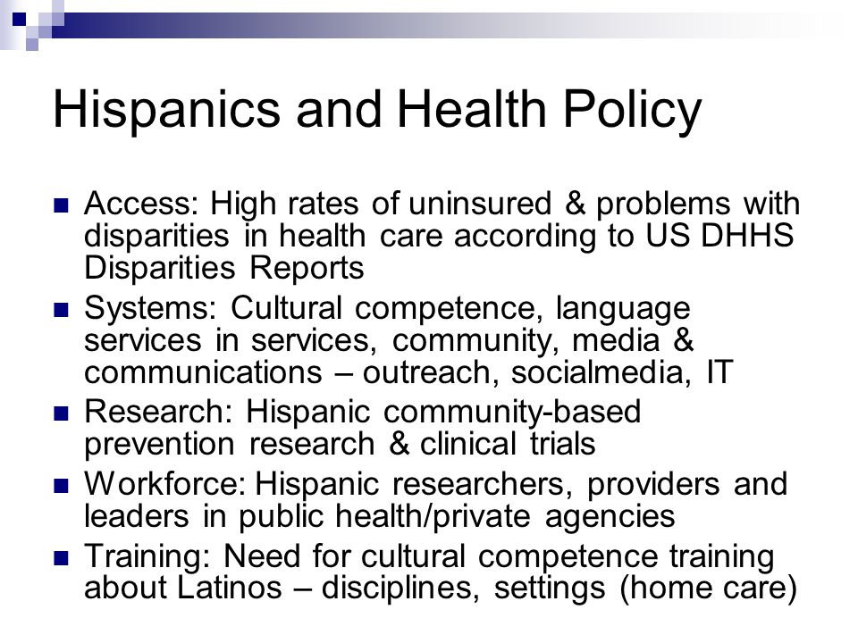 Hispanics and Health Policy Access: High rates of uninsured & problems with disparities in health care according to US DHHS Disparities Reports Systems: Cultural competence, language services in services, community, media & communications – outreach, socialmedia, IT Research: Hispanic community-based prevention research & clinical trials Workforce: Hispanic researchers, providers and leaders in public health/private agencies Training: Need for cultural competence training about Latinos – disciplines, settings (home care)