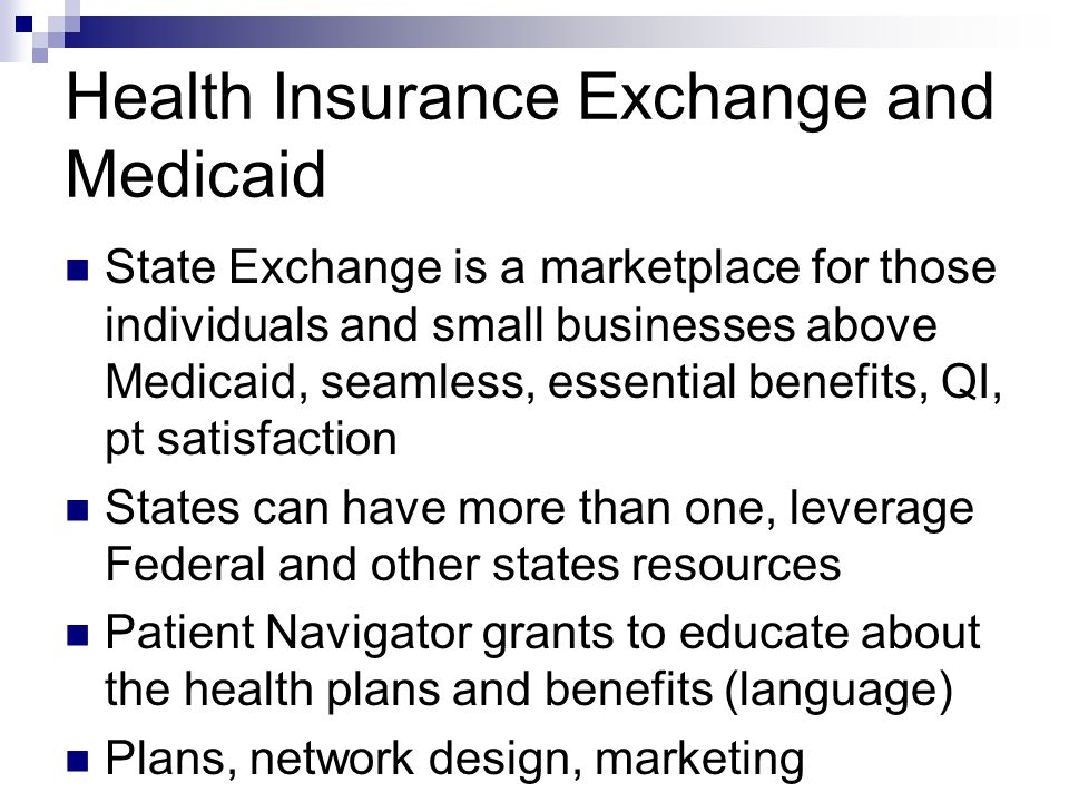 Health Insurance Exchange and Medicaid State Exchange is a marketplace for those individuals and small businesses above Medicaid, seamless, essential benefits, QI, pt satisfaction States can have more than one, leverage Federal and other states resources Patient Navigator grants to educate about the health plans and benefits (language) Plans, network design, marketing