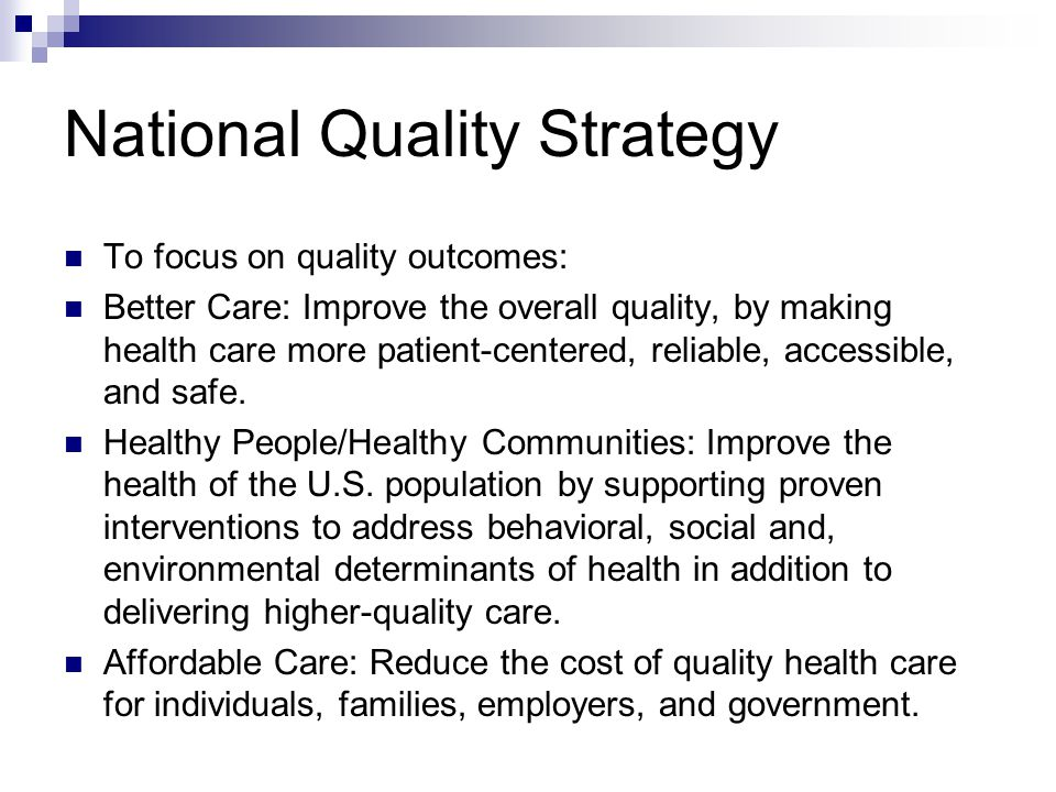 National Quality Strategy To focus on quality outcomes: Better Care: Improve the overall quality, by making health care more patient-centered, reliable, accessible, and safe.