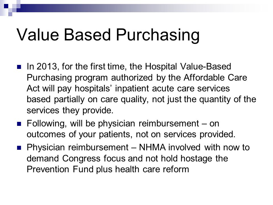 Value Based Purchasing In 2013, for the first time, the Hospital Value-Based Purchasing program authorized by the Affordable Care Act will pay hospitals' inpatient acute care services based partially on care quality, not just the quantity of the services they provide.