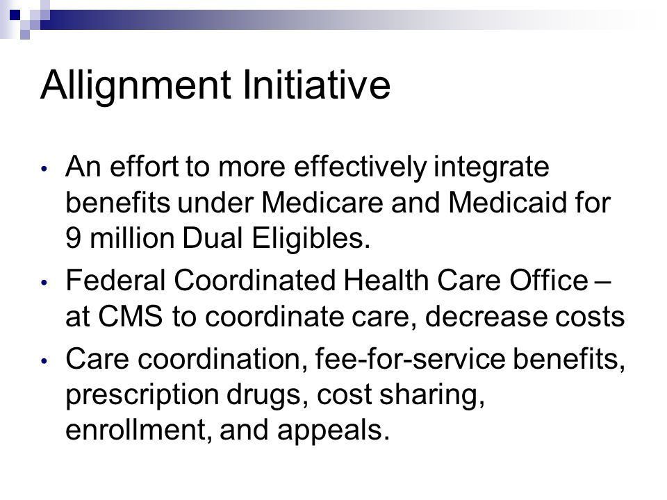 Allignment Initiative An effort to more effectively integrate benefits under Medicare and Medicaid for 9 million Dual Eligibles.