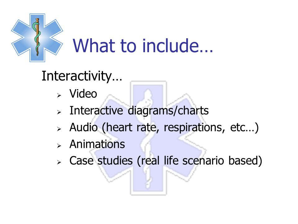 What to include… Interactivity…  Video  Interactive diagrams/charts  Audio (heart rate, respirations, etc…)  Animations  Case studies (real life scenario based)