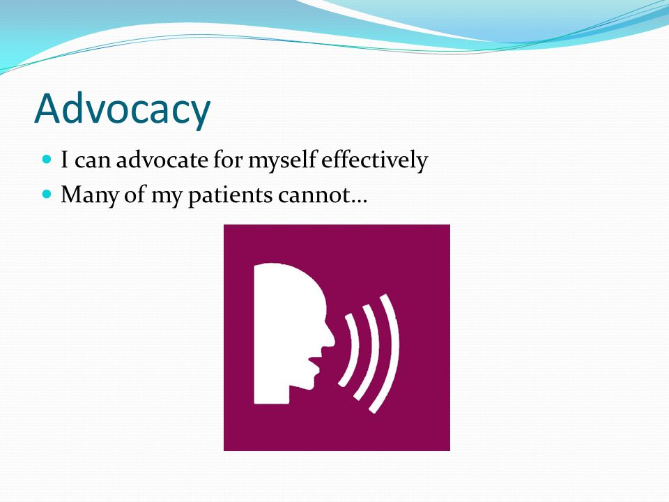 Advocacy I can advocate for myself effectively Many of my patients cannot…