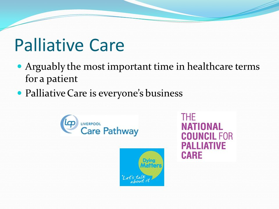 Palliative Care Arguably the most important time in healthcare terms for a patient Palliative Care is everyone's business
