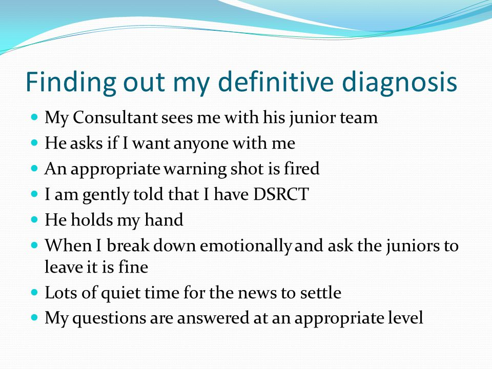 Finding out my definitive diagnosis My Consultant sees me with his junior team He asks if I want anyone with me An appropriate warning shot is fired I am gently told that I have DSRCT He holds my hand When I break down emotionally and ask the juniors to leave it is fine Lots of quiet time for the news to settle My questions are answered at an appropriate level