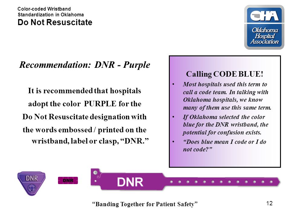 Banding Together for Patient Safety 12 Color-coded Wristband Standardization in Oklahoma Do Not Resuscitate Recommendation: DNR - Purple It is recommended that hospitals adopt the color PURPLE for the Do Not Resuscitate designation with the words embossed / printed on the wristband, label or clasp, DNR. Calling CODE BLUE.