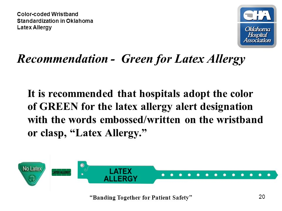 Banding Together for Patient Safety 20 Color-coded Wristband Standardization in Oklahoma Latex Allergy Recommendation - Green for Latex Allergy It is recommended that hospitals adopt the color of GREEN for the latex allergy alert designation with the words embossed/written on the wristband or clasp, Latex Allergy.