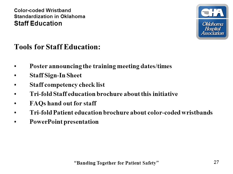 Banding Together for Patient Safety 27 Color-coded Wristband Standardization in Oklahoma Staff Education Tools for Staff Education: Poster announcing the training meeting dates/times Staff Sign-In Sheet Staff competency check list Tri-fold Staff education brochure about this initiative FAQs hand out for staff Tri-fold Patient education brochure about color-coded wristbands PowerPoint presentation