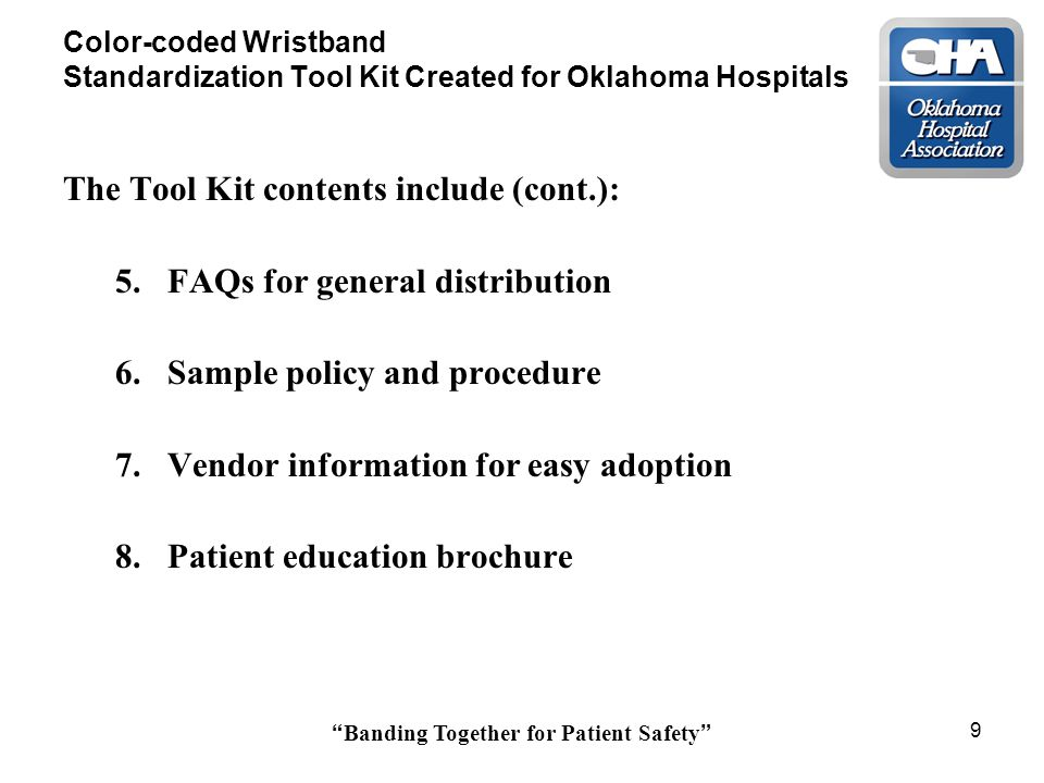 Banding Together for Patient Safety 9 Color-coded Wristband Standardization Tool Kit Created for Oklahoma Hospitals The Tool Kit contents include (cont.): 5.FAQs for general distribution 6.Sample policy and procedure 7.Vendor information for easy adoption 8.Patient education brochure