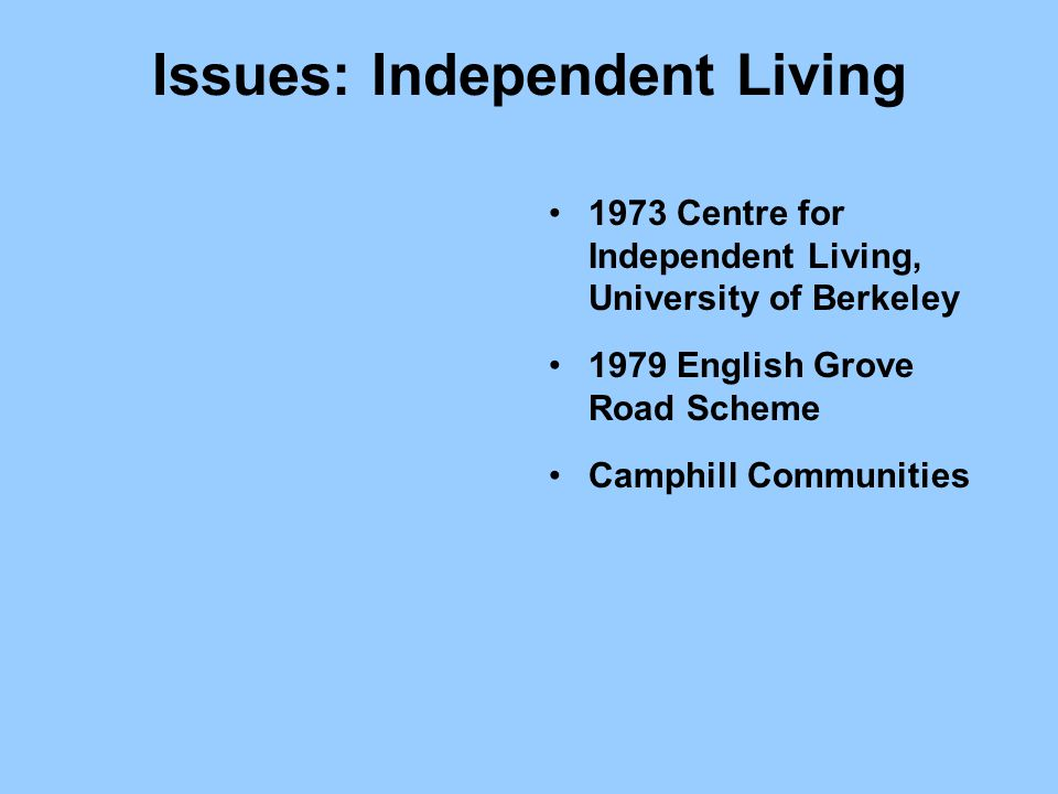 Issues: Independent Living 1973 Centre for Independent Living, University of Berkeley 1979 English Grove Road Scheme Camphill Communities