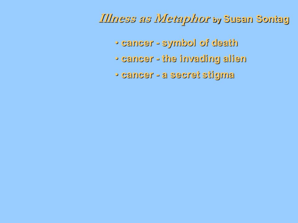 Illness as Metaphor by Susan Sontag cancer - symbol of death cancer - symbol of death cancer - the invading alien cancer - the invading alien cancer -
