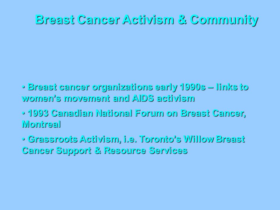 Breast Cancer Activism & Community Breast cancer organizations early 1990s – links to women's movement and AIDS activism Breast cancer organizations e