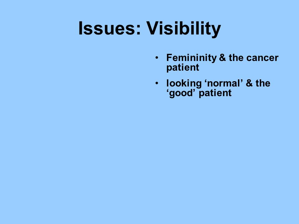 Issues: Visibility Femininity & the cancer patient looking 'normal' & the 'good' patient