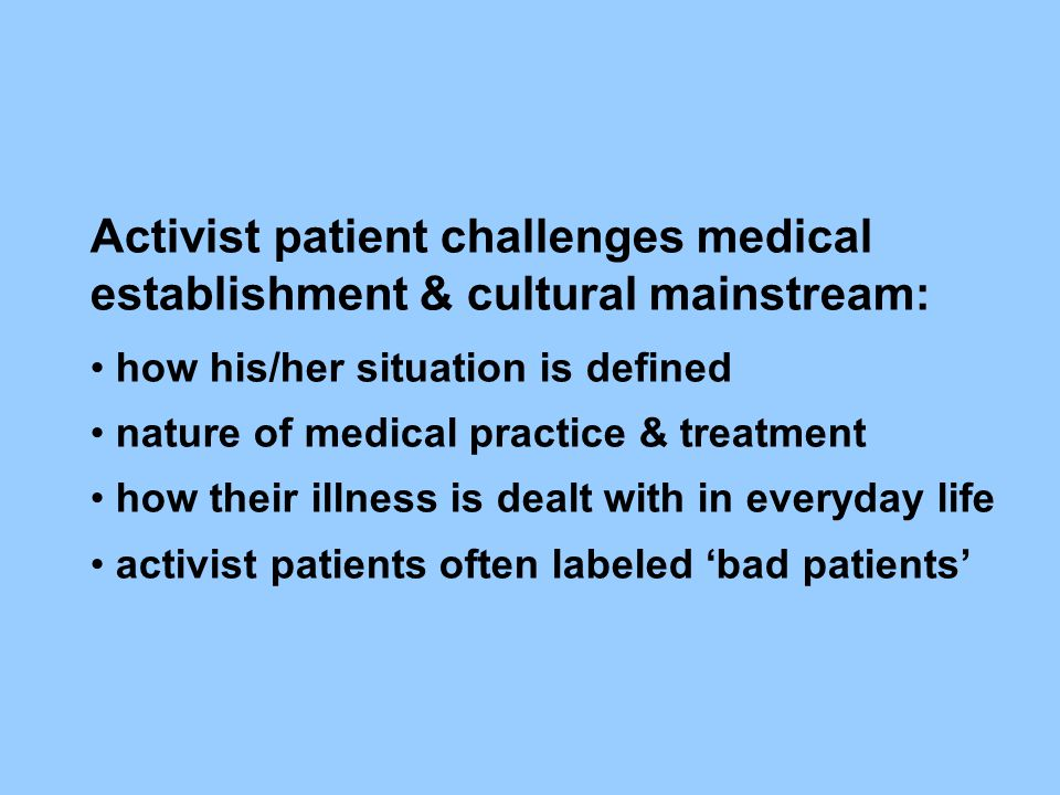 Activist patient challenges medical establishment & cultural mainstream: how his/her situation is defined nature of medical practice & treatment how t