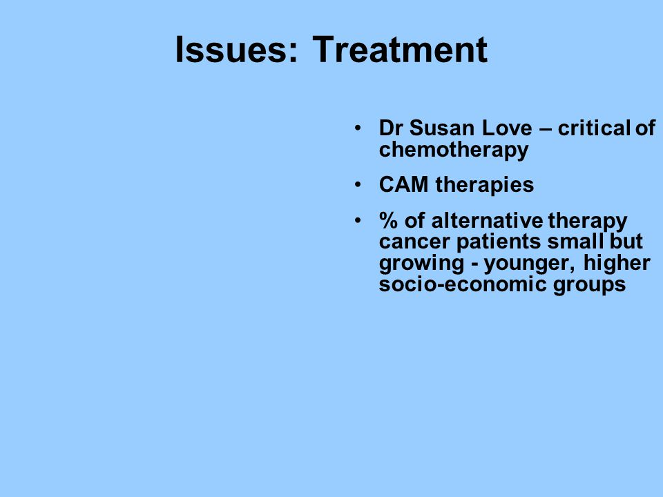 Issues: Treatment Dr Susan Love – critical of chemotherapy CAM therapies % of alternative therapy cancer patients small but growing - younger, higher