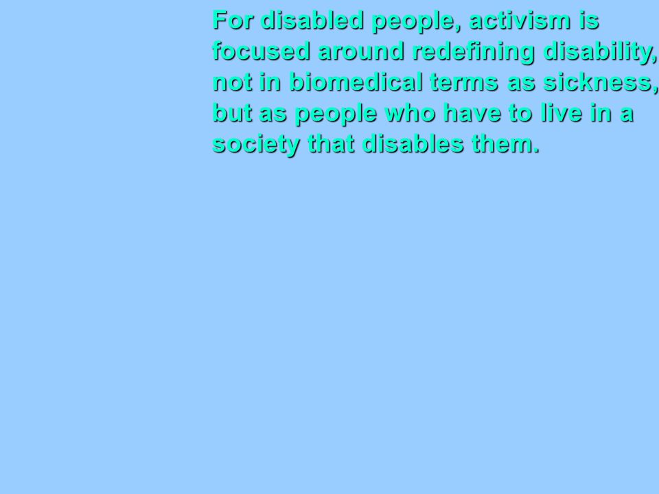 For disabled people, activism is focused around redefining disability, not in biomedical terms as sickness, but as people who have to live in a societ