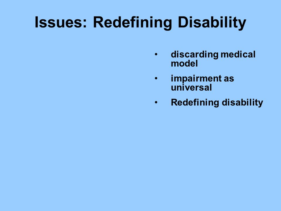 Issues: Redefining Disability discarding medical model impairment as universal Redefining disability