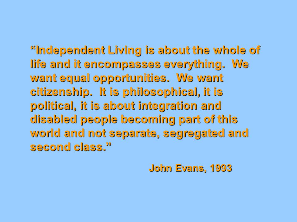 """Independent Living is about the whole of life and it encompasses everything. We want equal opportunities. We want citizenship. It is philosophical, i"