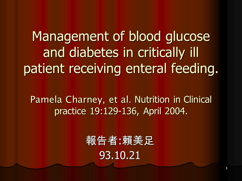 1 Management of blood glucose and diabetes in critically ill patient receiving enteral feeding. Pamela Charney, et al. Nutrition in Clinical practice