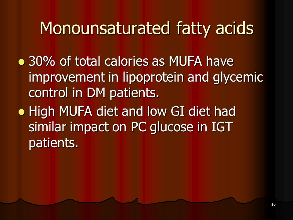 10 Monounsaturated fatty acids 30% of total calories as MUFA have improvement in lipoprotein and glycemic control in DM patients.