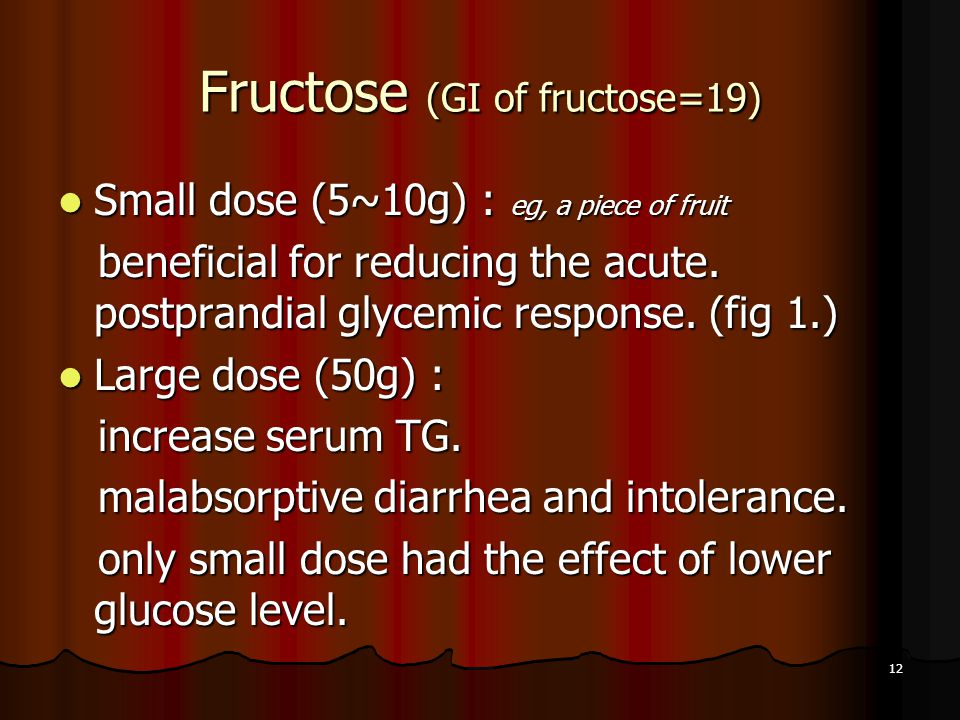 12 Fructose (GI of fructose=19) Small dose (5~10g) : eg, a piece of fruit Small dose (5~10g) : eg, a piece of fruit beneficial for reducing the acute.