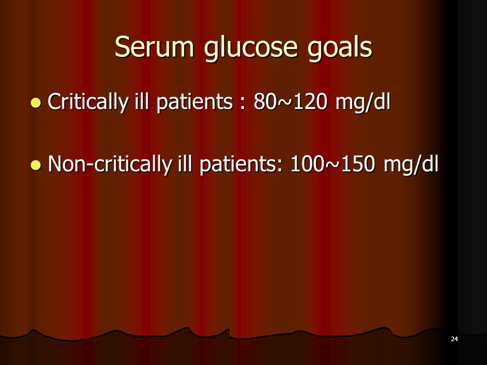 24 Serum glucose goals Critically ill patients : 80~120 mg/dl Critically ill patients : 80~120 mg/dl Non-critically ill patients: 100~150 mg/dl Non-critically ill patients: 100~150 mg/dl
