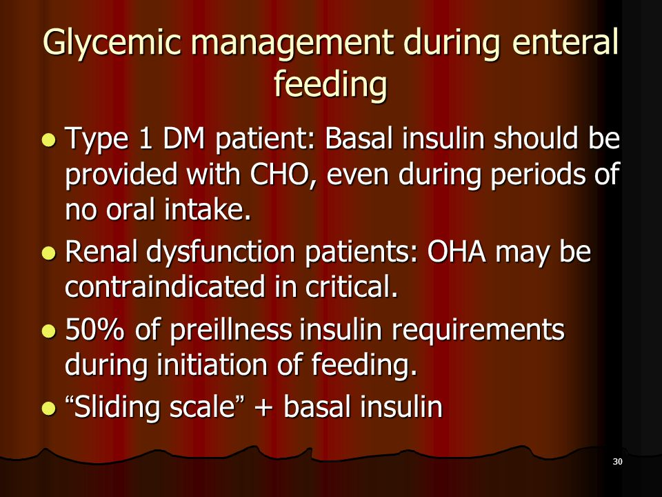 30 Glycemic management during enteral feeding Type 1 DM patient: Basal insulin should be provided with CHO, even during periods of no oral intake. Typ