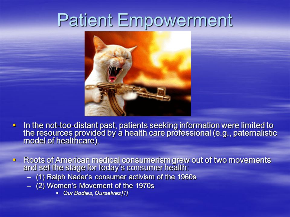 Patient Empowerment  Additional Influences Shaping Consumer Healthcare: –Karen Ann Quinlan and the Right to Die (1976 )  The idea that patients and their families have the preeminent right over clinicians to take charge of their medical decisions –The era of Managed Care (1980s-Present)  Medicine's shift from a profession to a business –Change in the role and practice of clinicians (loss of autonomy) –Scarcity of medical dollars transfers the burden of making intelligent healthcare decisions away from clinicians and towards patients and families