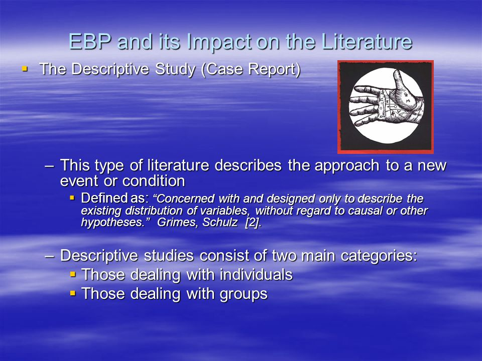 EBP and its Impact on the Literature –Good descriptive reports answer five basic questions: who, what, why, when and where:  Pro: a clustering of unusual cases in a short period of time may often herald an epidemic.