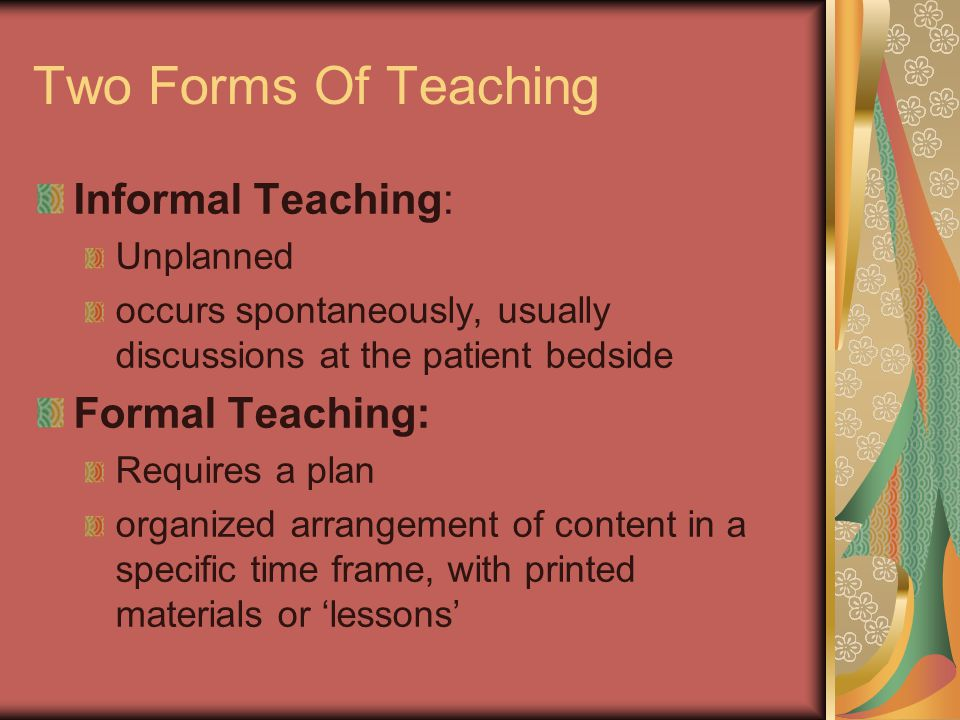Two Forms Of Teaching Informal Teaching: Unplanned occurs spontaneously, usually discussions at the patient bedside Formal Teaching: Requires a plan organized arrangement of content in a specific time frame, with printed materials or 'lessons'